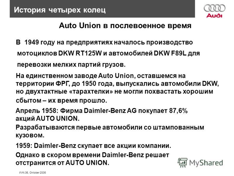 I/VK-35, Oktober 2005 В 1949 году на предприятиях началось производство мотоциклов DKW RT125W и автомобилей DKW F89L для перевозки мелких партий грузов. История четырех колец На единственном заводе Auto Union, оставшемся на территории ФРГ, до 1950 го