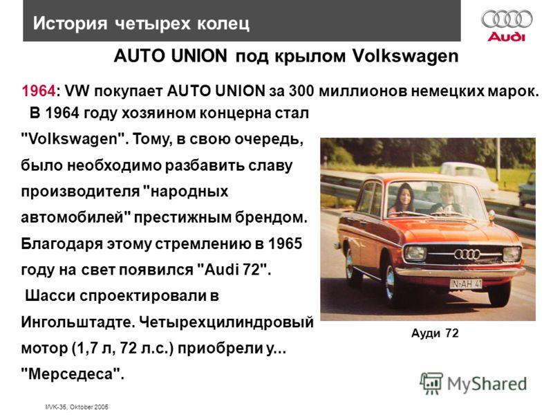 I/VK-35, Oktober 2005 1964: VW покупает AUTO UNION за 300 миллионов немецких марок. История четырех колец AUTO UNION под крылом Volkswagen В 1964 году хозяином концерна стал