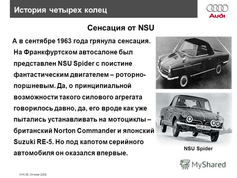 I/VK-35, Oktober 2005 А в сентябре 1963 года грянула сенсация. На Франкфуртском автосалоне был представлен NSU Spider c поистине фантастическим двигателем – роторно- поршневым. Да, о принципиальной возможности такого силового агрегата говорилось давн