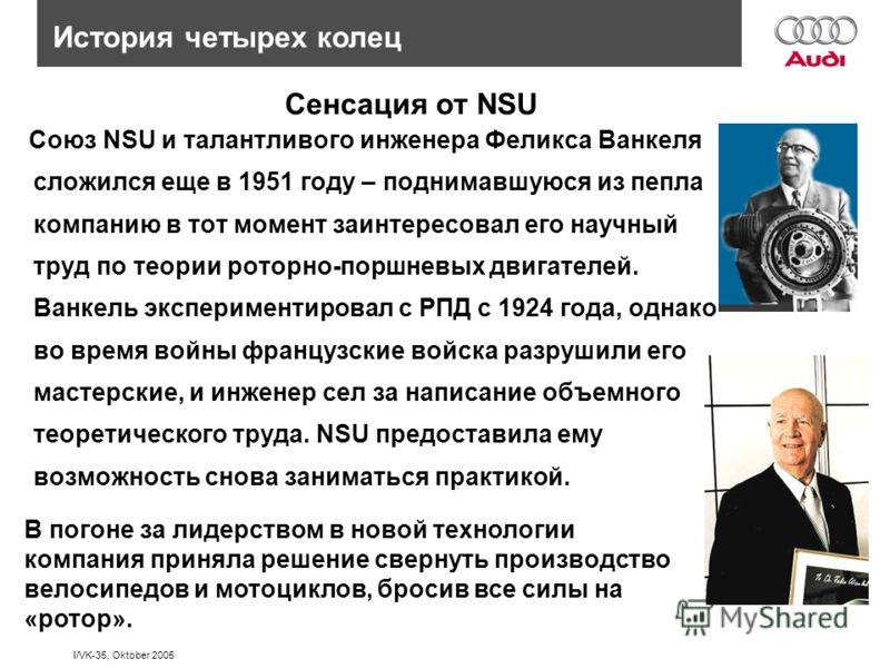 I/VK-35, Oktober 2005 История четырех колец Сенсация от NSU Союз NSU и талантливого инженера Феликса Ванкеля сложился еще в 1951 году – поднимавшуюся из пепла компанию в тот момент заинтересовал его научный труд по теории роторно-поршневых двигателей