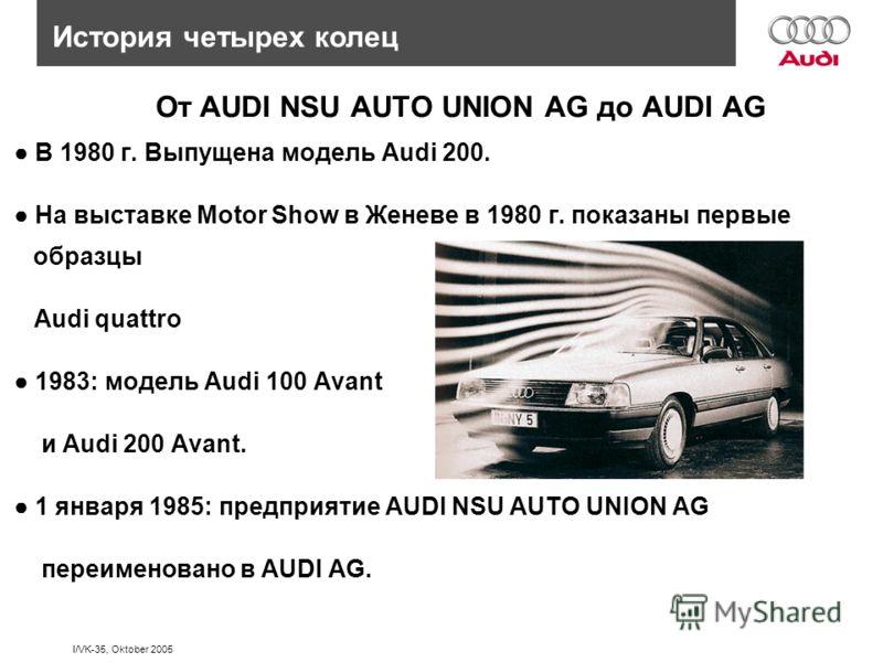 I/VK-35, Oktober 2005 История четырех колец От AUDI NSU AUTO UNION AG до AUDI AG В 1980 г. Выпущена модель Audi 200. На выставке Motor Show в Женеве в 1980 г. показаны первые образцы Audi quattro 1983: модель Audi 100 Avant и Audi 200 Avant. 1 января