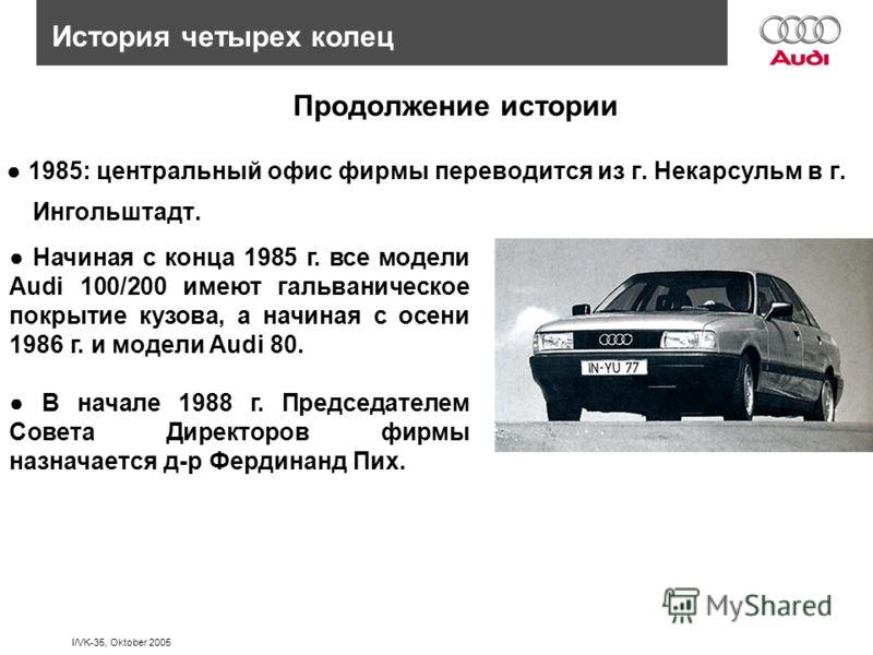I/VK-35, Oktober 2005 История четырех колец Продолжение истории 1985: центральный офис фирмы переводится из г. Некарсульм в г. Ингольштадт. Начиная с конца 1985 г. все модели Audi 100/200 имеют гальваническое покрытие кузова, а начиная с осени 1986 г