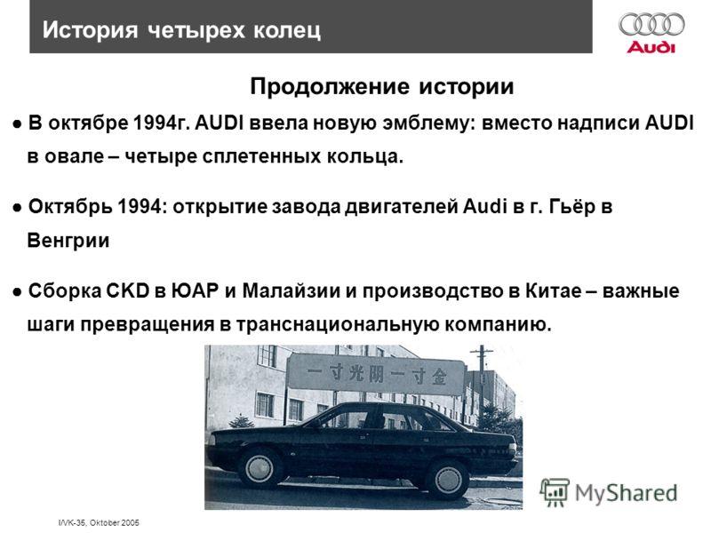 I/VK-35, Oktober 2005 История четырех колец В октябре 1994г. AUDI ввела новую эмблему: вместо надписи AUDI в овале – четыре сплетенных кольца. Октябрь 1994: открытие завода двигателей Audi в г. Гьёр в Венгрии Сборка CKD в ЮАР и Малайзии и производств
