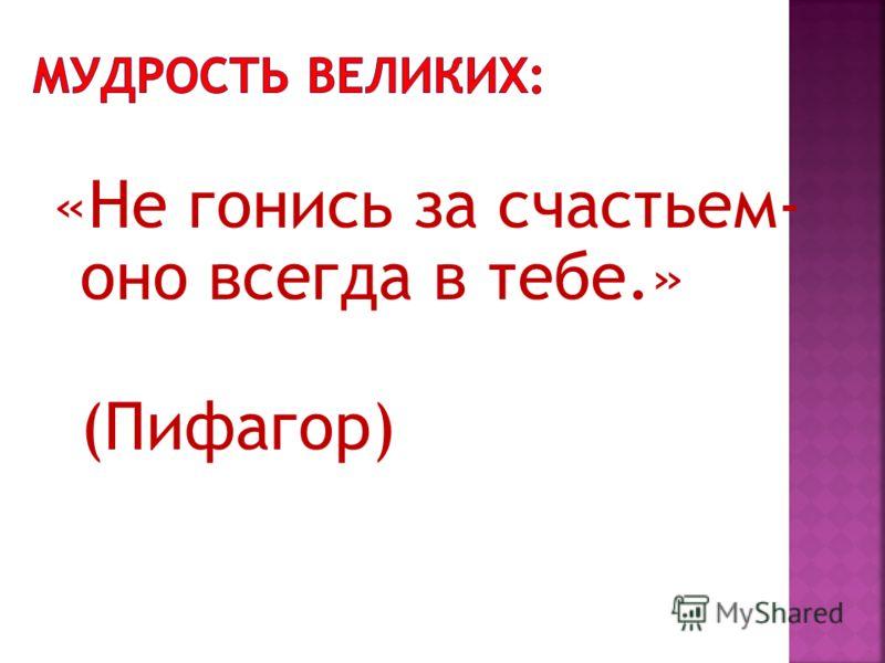 «Не гонись за счастьем- оно всегда в тебе.» (Пифагор)