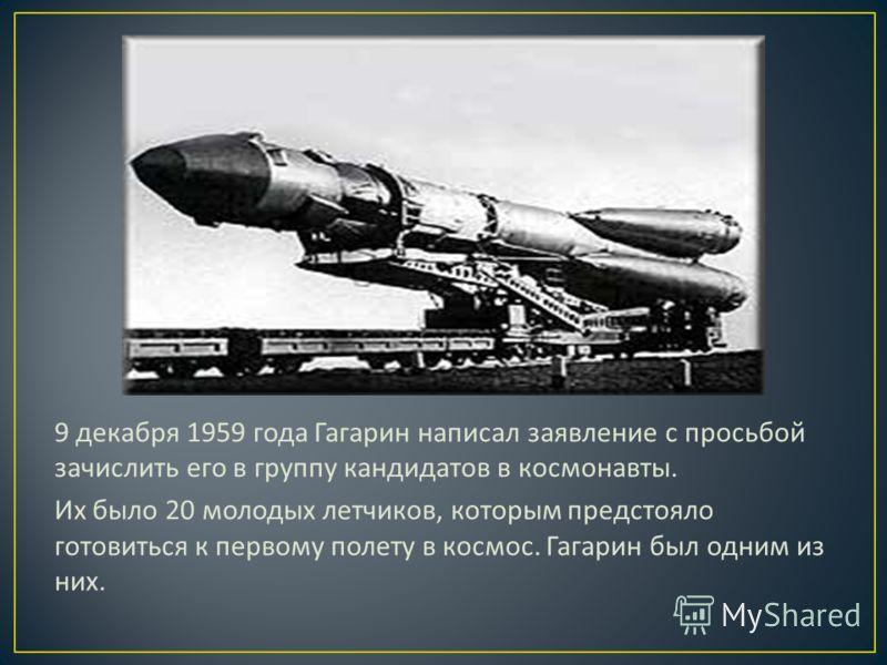 9 декабря 1959 года Гагарин написал заявление с просьбой зачислить его в группу кандидатов в космонавты. Их было 20 молодых летчиков, которым предстояло готовиться к первому полету в космос. Гагарин был одним из них.