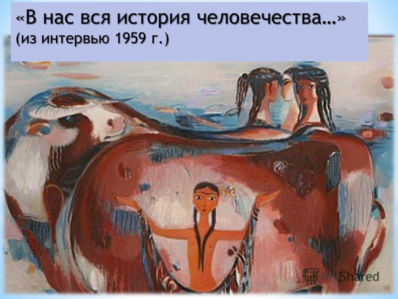 «В нас вся история человечества…» (из интервью 1959 г.)