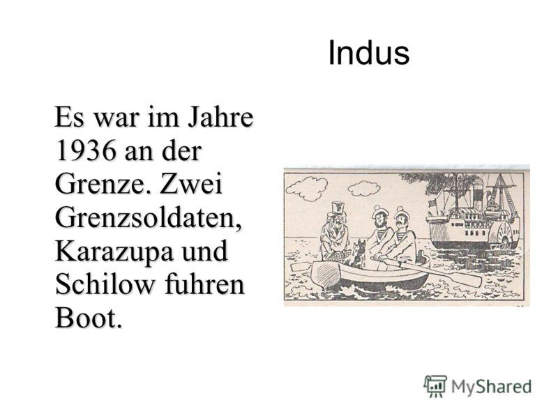 Indus Es war im Jahre 1936 an der Grenze. Zwei Grenzsoldaten, Karazupa und Schilow fuhren Boot. Es war im Jahre 1936 an der Grenze. Zwei Grenzsoldaten, Karazupa und Schilow fuhren Boot.