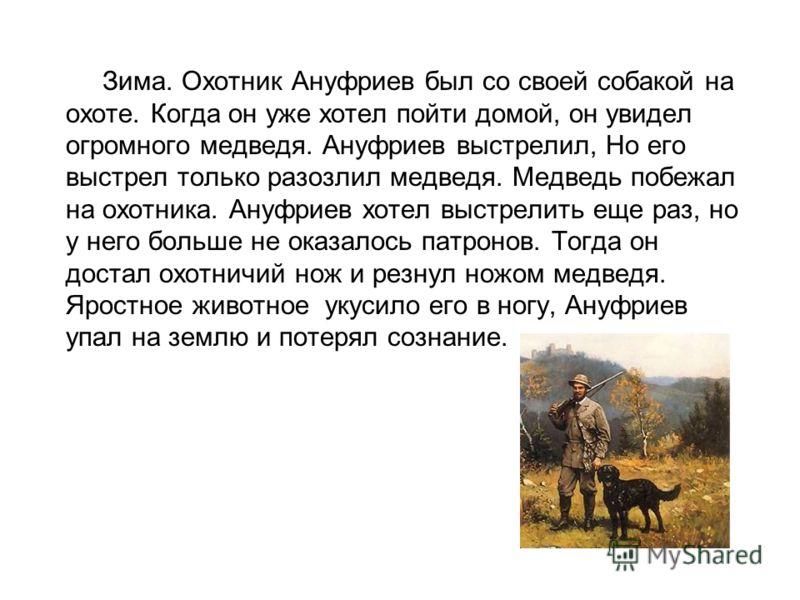 Зима. Охотник Ануфриев был со своей собакой на охоте. Когда он уже хотел пойти домой, он увидел огромного медведя. Ануфриев выстрелил, Но его выстрел только разозлил медведя. Медведь побежал на охотника. Ануфриев хотел выстрелить еще раз, но у него б