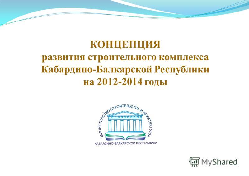 КОНЦЕПЦИЯ развития строительного комплекса Кабардино-Балкарской Республики на 2012-2014 годы
