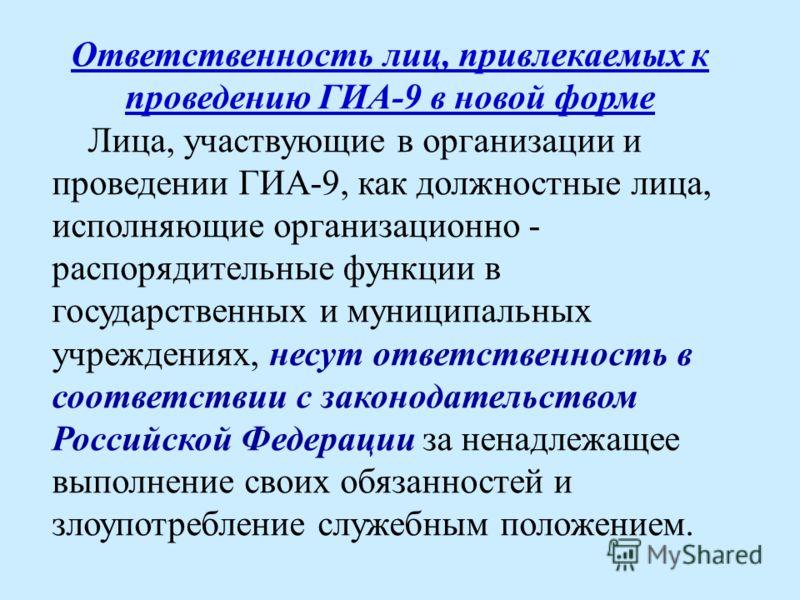 Ответственность лиц, привлекаемых к проведению ГИА-9 в новой форме Лица, участвующие в организации и проведении ГИА-9, как должностные лица, исполняющие организационно - распорядительные функции в государственных и муниципальных учреждениях, несут от