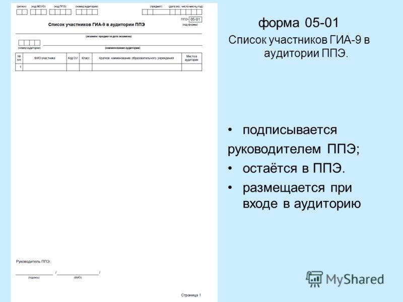 форма 05-01 Список участников ГИА-9 в аудитории ППЭ. подписывается руководителем ППЭ; остаётся в ППЭ. размещается при входе в аудиторию