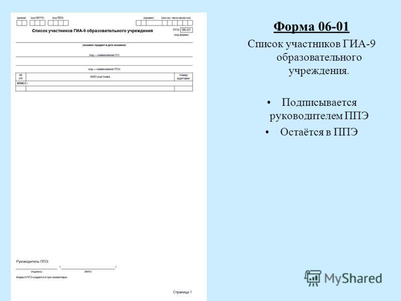 Форма 06-01 Список участников ГИА-9 образовательного учреждения. Подписывается руководителем ППЭ Остаётся в ППЭ