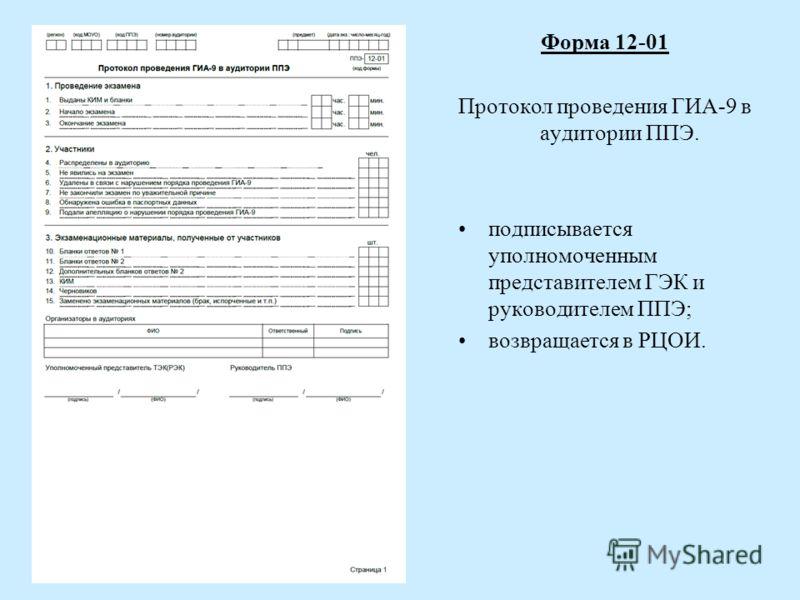 Форма 12-01 Протокол проведения ГИА-9 в аудитории ППЭ. подписывается уполномоченным представителем ГЭК и руководителем ППЭ; возвращается в РЦОИ.