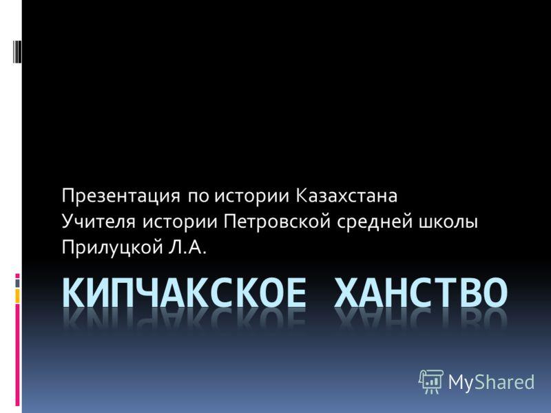 Презентация по истории Казахстана Учителя истории Петровской средней школы Прилуцкой Л.А.