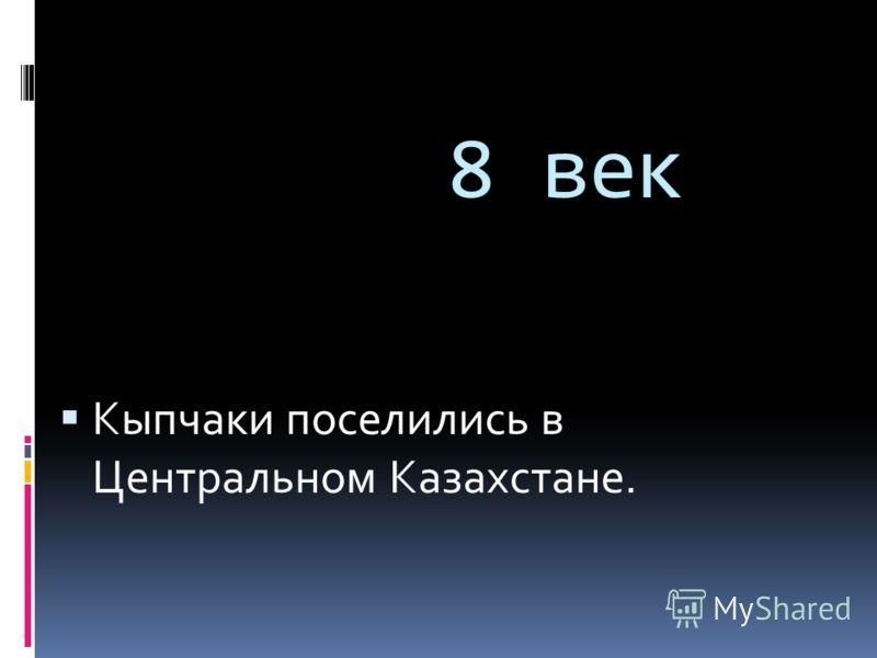 8 век Кыпчаки поселились в Центральном Казахстане.