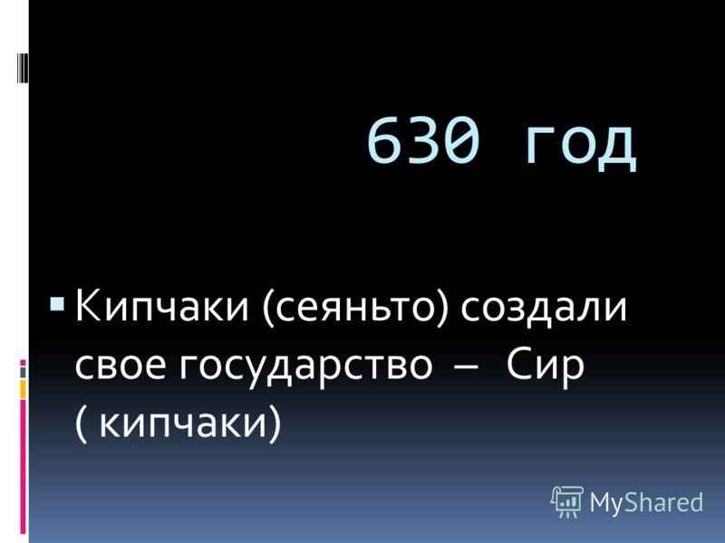 630 год Кипчаки (сеяньто) создали свое государство – Сир ( кипчаки)