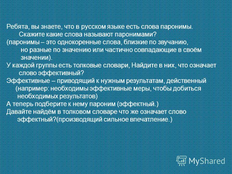 Ребята, вы знаете, что в русском языке есть слова паронимы. Скажите какие слова называют паронимами? (паронимы – это однокоренные слова, близкие по звучанию, но разные по значению или частично совпадающие в своём значении). У каждой группы есть толко