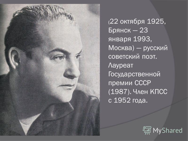 ( 22 октября 1925, Брянск 23 января 1993, Москва) русский советский поэт. Лауреат Государственной премии СССР (1987). Член КПСС с 1952 года.