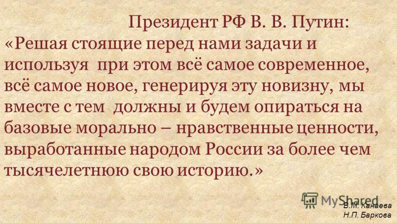 Президент РФ В. В. Путин: «Решая стоящие перед нами задачи и используя при этом всё самое современное, всё самое новое, генерируя эту новизну, мы вместе с тем должны и будем опираться на базовые морально – нравственные ценности, выработанные народом