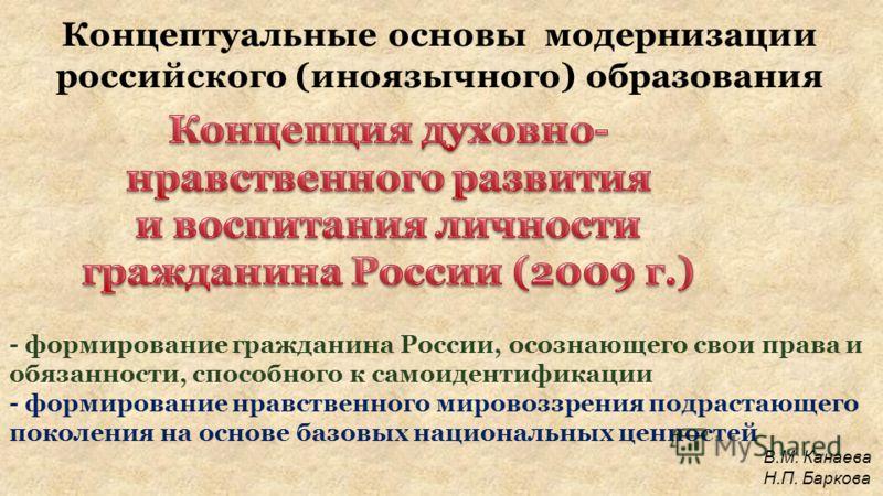 Концептуальные основы модернизации российского (иноязычного) образования - формирование гражданина России, осознающего свои права и обязанности, способного к самоидентификации - формирование нравственного мировоззрения подрастающего поколения на осно