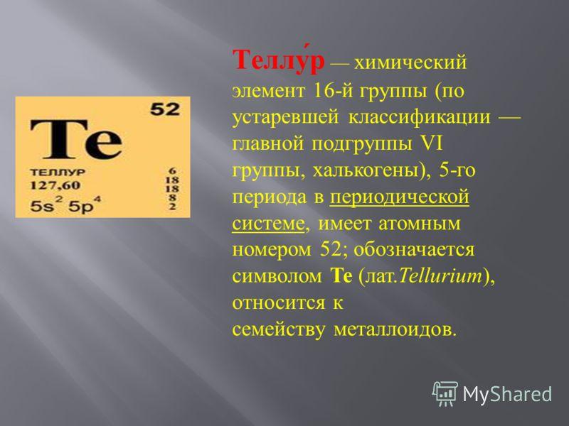 Теллур химический элемент 16- й группы ( по устаревшей классификации главной подгруппы VI группы, халькогены ), 5- го периода в периодической системе, имеет атомным номером 52; обозначается символом Te ( лат. Tellurium ), относится к семейству металл
