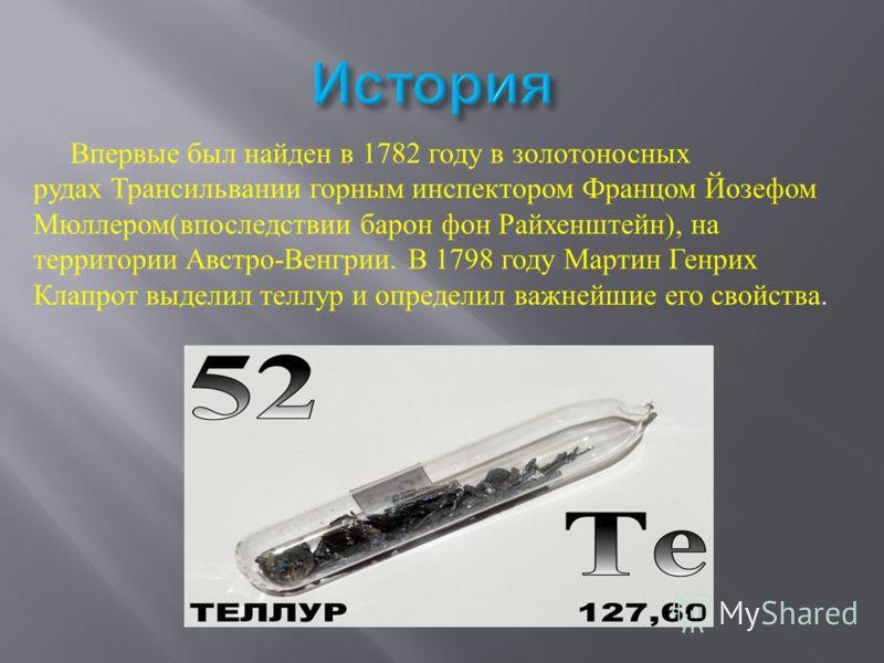 Впервые был найден в 1782 году в золотоносных рудах Трансильвании горным инспектором Францом Йозефом Мюллером ( впоследствии барон фон Райхенштейн ), на территории Австро - Венгрии. В 1798 году Мартин Генрих Клапрот выделил теллур и определил важнейш
