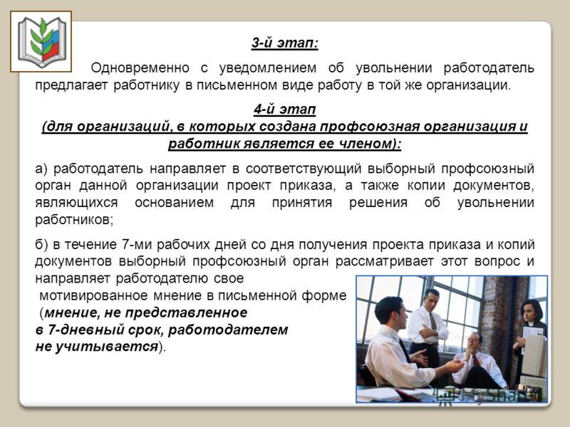 3-й этап: Одновременно с уведомлением об увольнении работодатель предлагает работнику в письменном виде работу в той же организации. 4-й этап (для организаций, в которых создана профсоюзная организация и работник является ее членом): а) работодатель