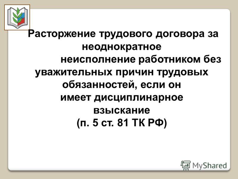 Расторжение трудового договора за неоднократное неисполнение работником без уважительных причин трудовых обязанностей, если он имеет дисциплинарное взыскание (п. 5 ст. 81 ТК РФ)