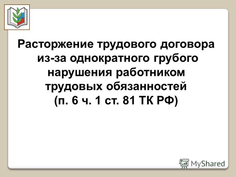 Расторжение трудового договора из-за однократного грубого нарушения работником трудовых обязанностей (п. 6 ч. 1 ст. 81 ТК РФ)