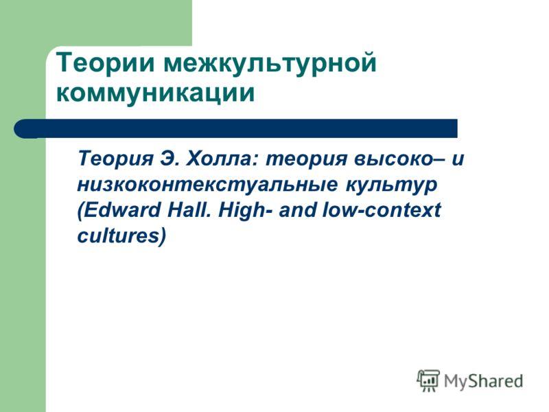 Теории межкультурной коммуникации Теория Э. Холла: теория высоко– и низкоконтекстуальные культур (Edward Hall. High- and low-context cultures)