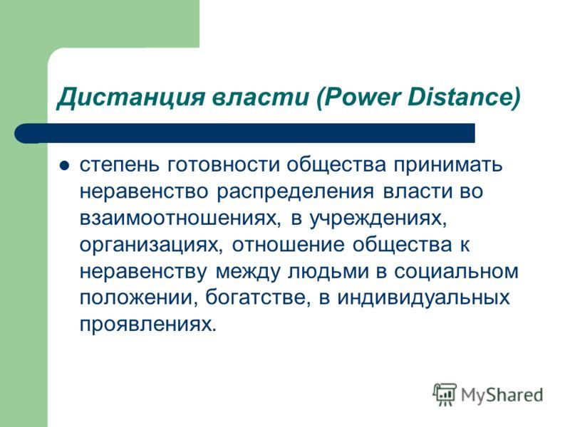 Дистанция власти (Power Distance) степень готовности общества принимать неравенство распределения власти во взаимоотношениях, в учреждениях, организациях, отношение общества к неравенству между людьми в социальном положении, богатстве, в индивидуальн