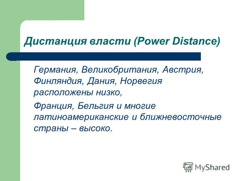 Дистанция власти (Power Distance) Германия, Великобритания, Австрия, Финляндия, Дания, Норвегия расположены низко, Франция, Бельгия и многие латиноамериканские и ближневосточные страны – высоко.