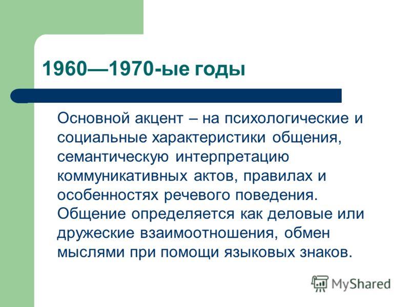 19601970-ые годы Основной акцент – на психологические и социальные характеристики общения, семантическую интерпретацию коммуникативных актов, правилах и особенностях речевого поведения. Общение определяется как деловые или дружеские взаимоотношения,