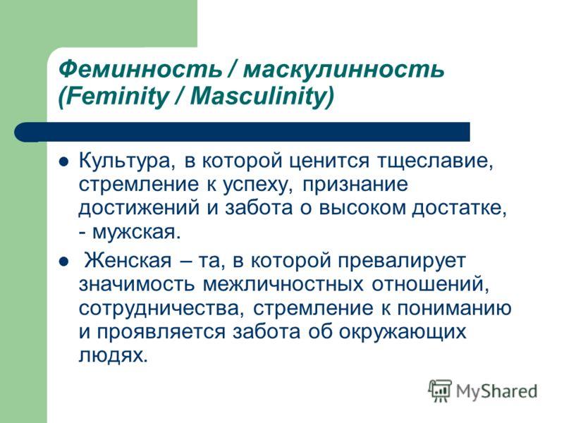 Феминность / маскулинность (Feminity / Masculinity) Культура, в которой ценится тщеславие, стремление к успеху, признание достижений и забота о высоком достатке, - мужская. Женская – та, в которой превалирует значимость межличностных отношений, сотру