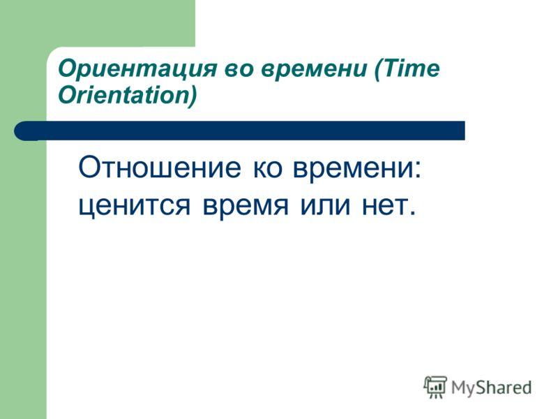 Ориентация во времени (Time Orientation) Отношение ко времени: ценится время или нет.