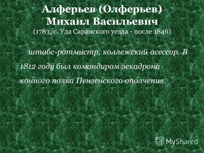 Алферьев (Олферьев) Михаил Васильевич (1783, с. Уда Саранского уезда - после 1846) штабс-ротмистр, коллежский асессор. В 1812 году был командиром эскадрона конного полка Пензенского ополчения.