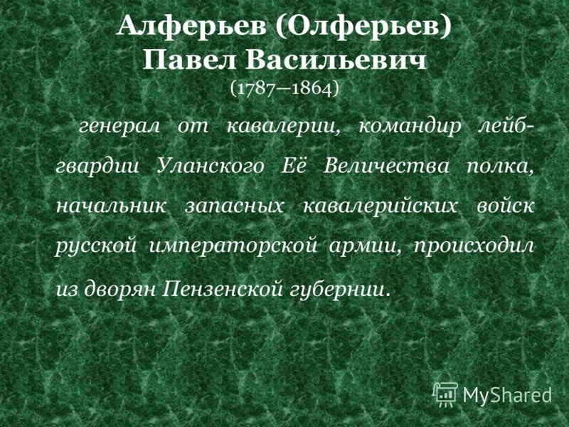 Алферьев (Олферьев) Павел Васильевич (17871864) генерал от кавалерии, командир лейб- гвардии Уланского Её Величества полка, начальник запасных кавалерийских войск русской императорской армии, происходил из дворян Пензенской губернии.