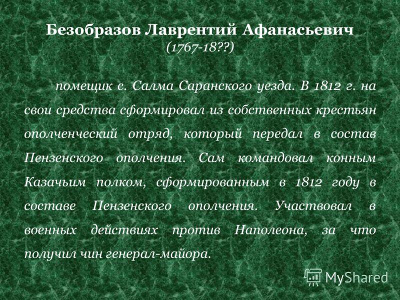 Безобразов Лаврентий Афанасьевич (1767-18??) помещик с. Салма Саранского уезда. В 1812 г. на свои средства сформировал из собственных крестьян ополченческий отряд, который передал в состав Пензенского ополчения. Сам командовал конным Казачьим полком,