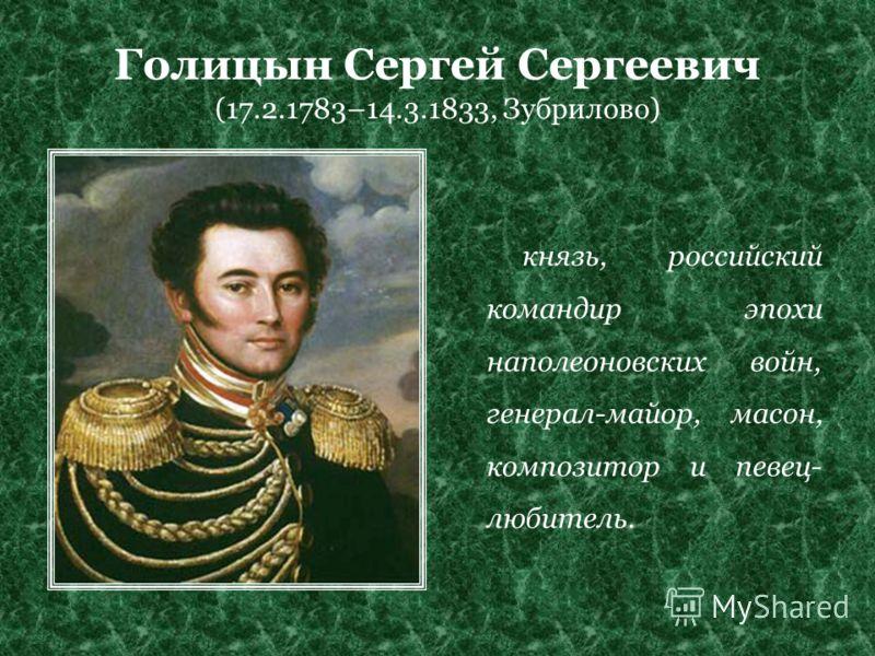 Голицын Сергей Сергеевич (17.2.1783–14.3.1833, Зубрилово) князь, российский командир эпохи наполеоновских войн, генерал-майор, масон, композитор и певец- любитель.