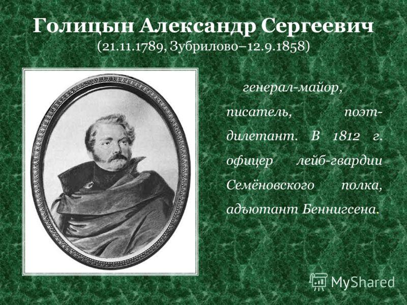 Голицын Александр Сергеевич (21.11.1789, Зубрилово–12.9.1858) генерал-майор, писатель, поэт- дилетант. В 1812 г. офицер лейб-гвардии Семёновского полка, адъютант Беннигсена.