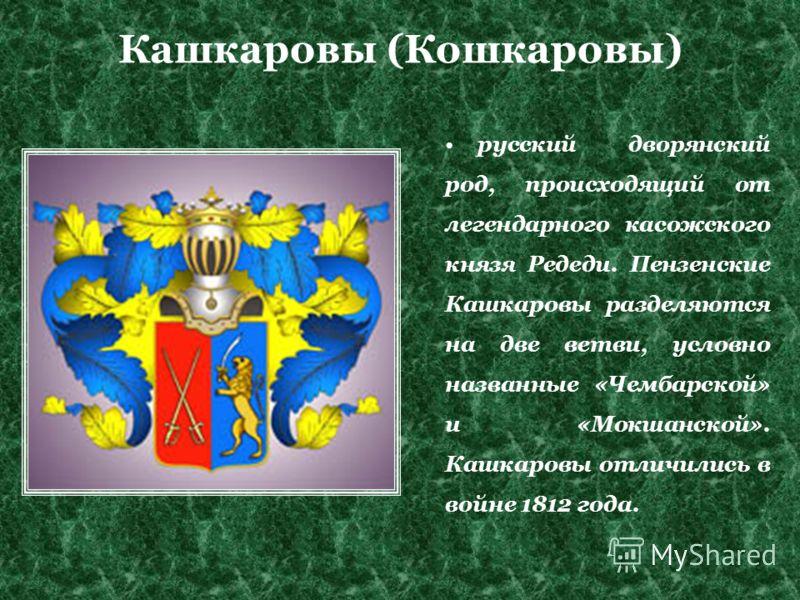 Кашкаровы (Кошкаровы) русский дворянский род, происходящий от легендарного касожского князя Редеди. Пензенские Кашкаровы разделяются на две ветви, условно названные «Чембарской» и «Мокшанской». Кашкаровы отличились в войне 1812 года.