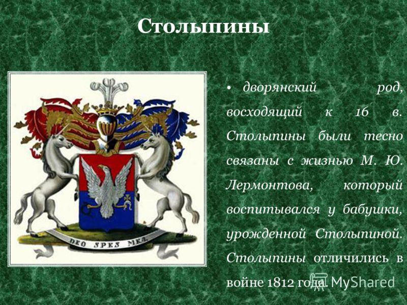 Столыпины дворянский род, восходящий к 16 в. Столыпины были тесно связаны с жизнью М. Ю. Лермонтова, который воспитывался у бабушки, урожденной Столыпиной. Столыпины отличились в войне 1812 года.