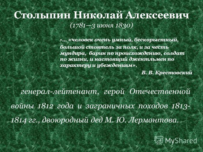 Столыпин Николай Алексеевич (17813 июня 1830) … «человек очень умный, бескорыстный, большой стоятель за полк, и за честь мундира, барин по происхождению, солдат по жизни, и настоящий джентльмен по характеру и убеждениям». В. В. Крестовский генерал-ле