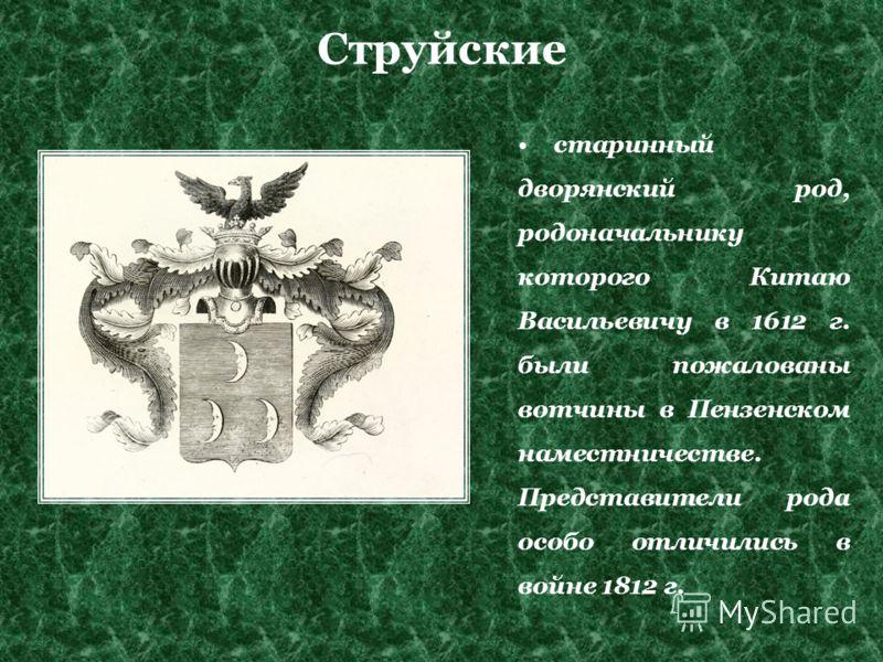 Струйские старинный дворянский род, родоначальнику которого Китаю Васильевичу в 1612 г. были пожалованы вотчины в Пензенском наместничестве. Представители рода особо отличились в войне 1812 г.