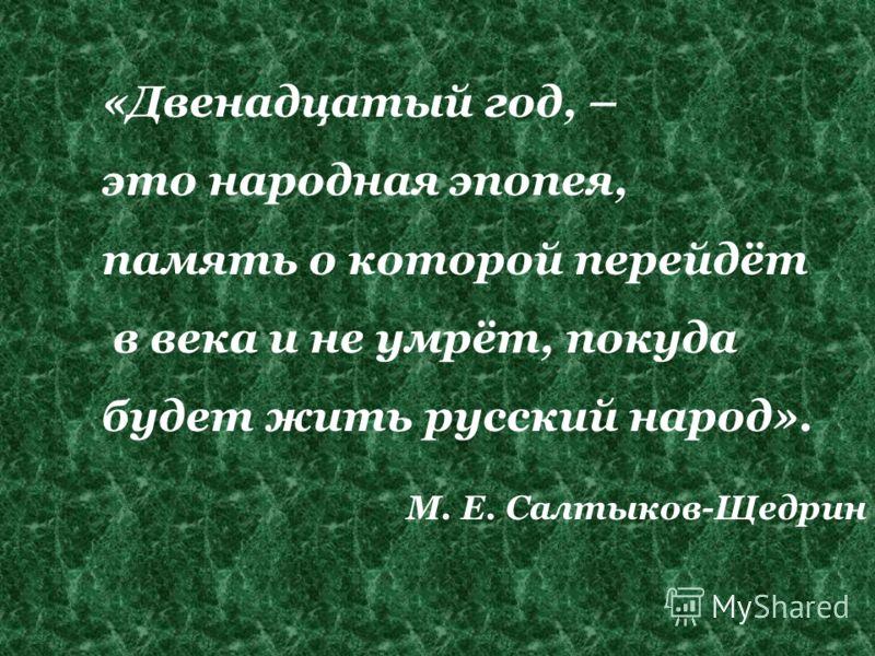 «Двенадцатый год, – это народная эпопея, память о которой перейдёт в века и не умрёт, покуда будет жить русский народ». М. Е. Салтыков-Щедрин