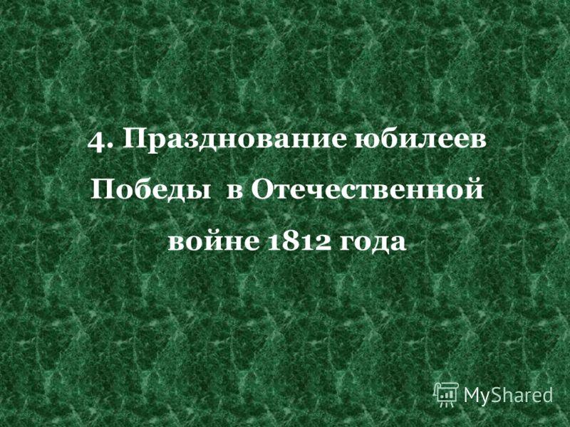 4. Празднование юбилеев Победы в Отечественной войне 1812 года