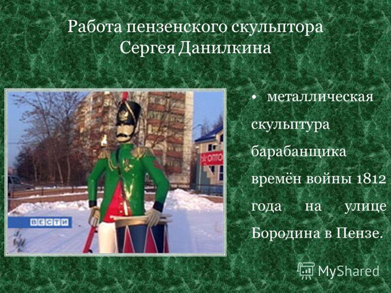 Работа пензенского скульптора Сергея Данилкина металлическая скульптура барабанщика времён войны 1812 года на улице Бородина в Пензе.