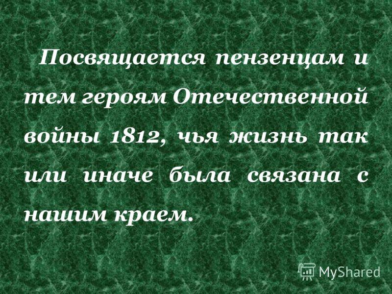 Посвящается пензенцам и тем героям Отечественной войны 1812, чья жизнь так или иначе была связана с нашим краем.