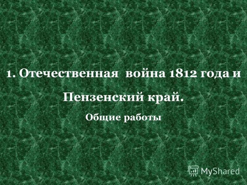 1. Отечественная война 1812 года и Пензенский край. Общие работы