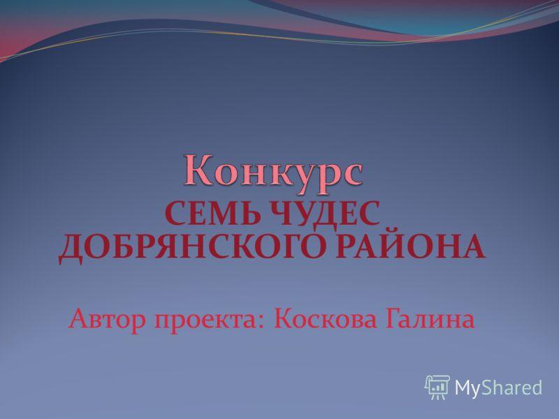 СЕМЬ ЧУДЕС ДОБРЯНСКОГО РАЙОНА Автор проекта: Коскова Галина